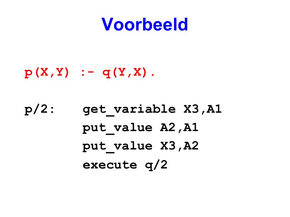 Voorbeeld p(X,Y) :- q(Y,X). p/2: get_variable X3,A1 put_value A2,A1