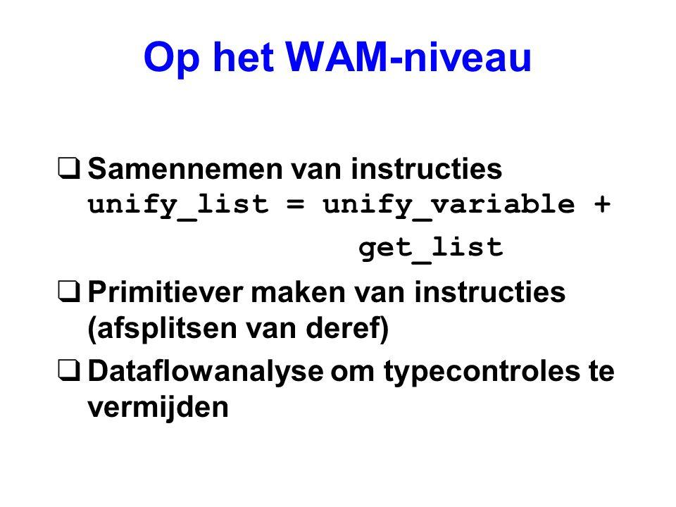 Op het WAM-niveau Samennemen van instructies unify_list = unify_variable + get_list. Primitiever maken van instructies (afsplitsen van deref)