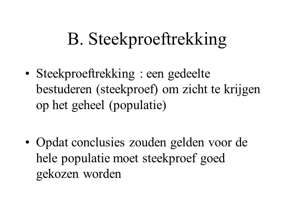 B. Steekproeftrekking Steekproeftrekking : een gedeelte bestuderen (steekproef) om zicht te krijgen op het geheel (populatie)
