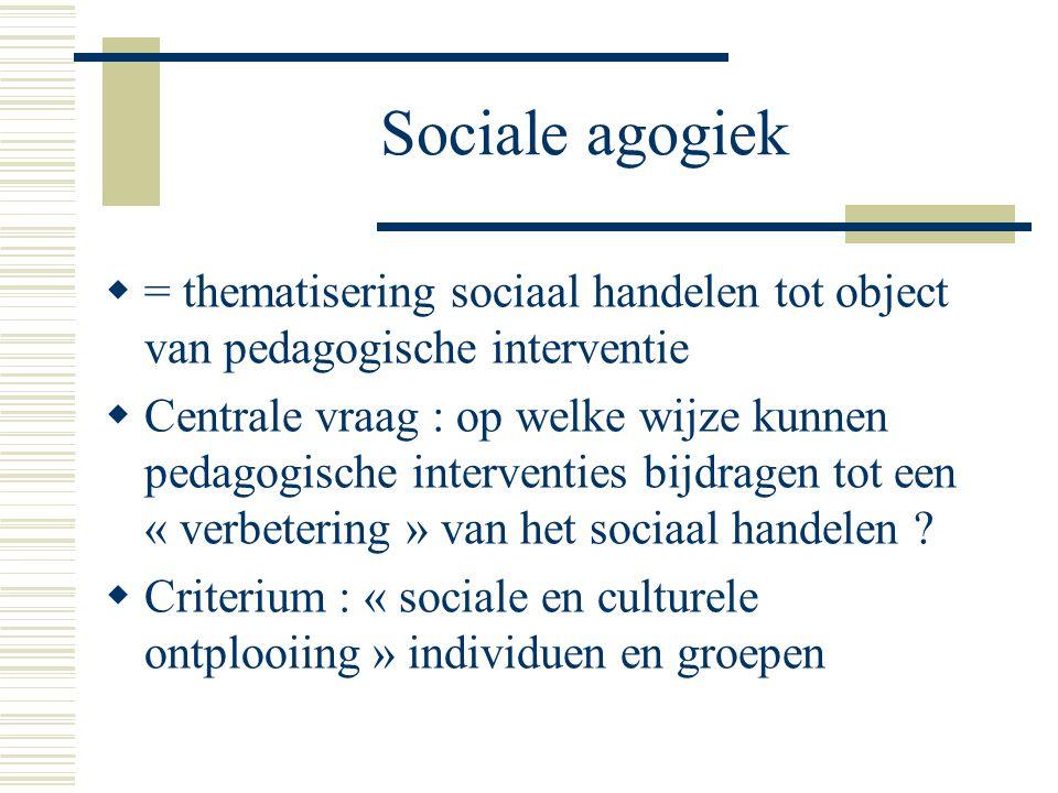Sociale agogiek = thematisering sociaal handelen tot object van pedagogische interventie.