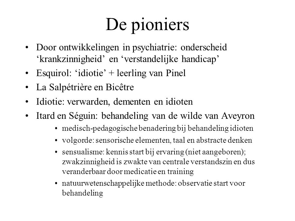 De pioniers Door ontwikkelingen in psychiatrie: onderscheid 'krankzinnigheid' en 'verstandelijke handicap'