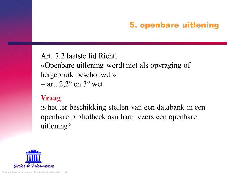 5. openbare uitlening Art. 7.2 laatste lid Richtl. «Openbare uitlening wordt niet als opvraging of hergebruik beschouwd.» = art. 2,2° en 3° wet.