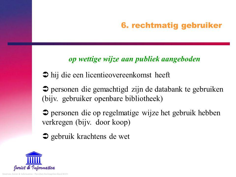 6. rechtmatig gebruiker op wettige wijze aan publiek aangeboden.  hij die een licentieovereenkomst heeft.