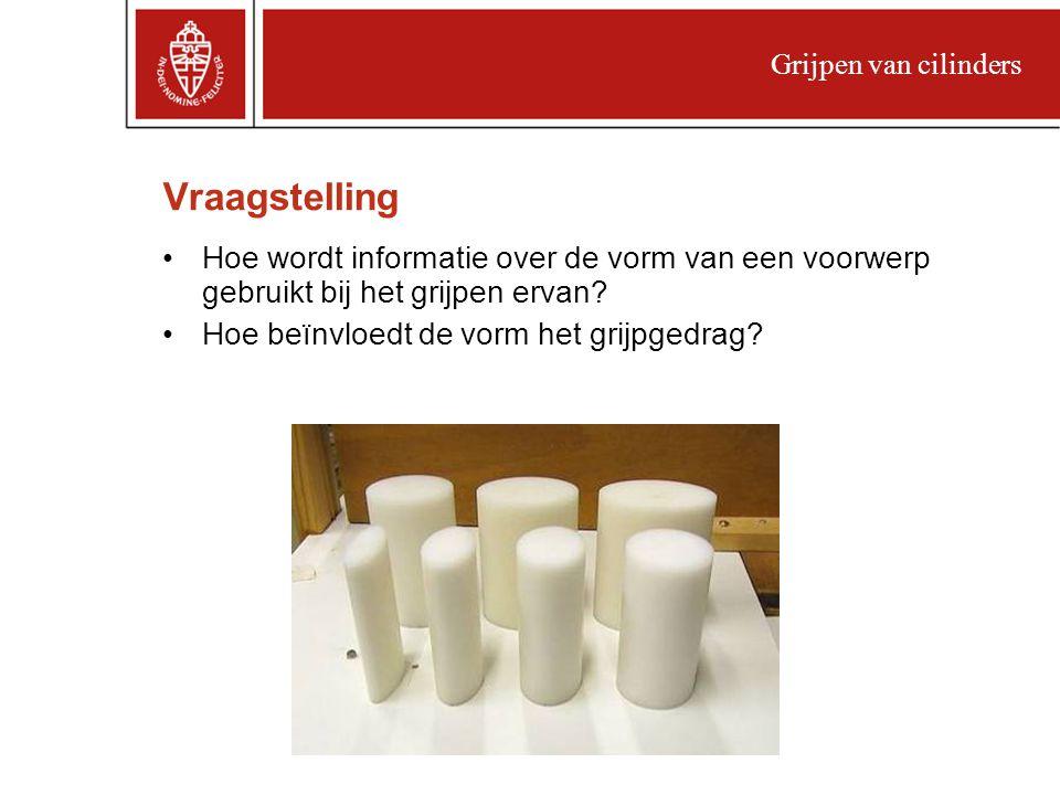 Grijpen van cilinders Vraagstelling. Hoe wordt informatie over de vorm van een voorwerp gebruikt bij het grijpen ervan