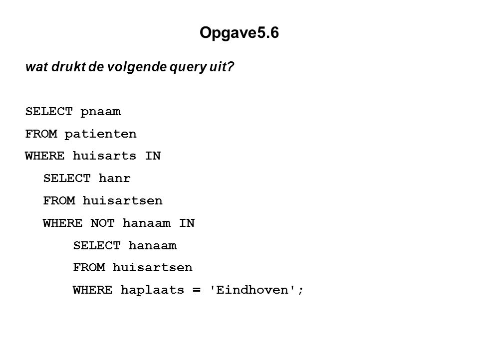 Opgave5.6 wat drukt de volgende query uit SELECT pnaam FROM patienten