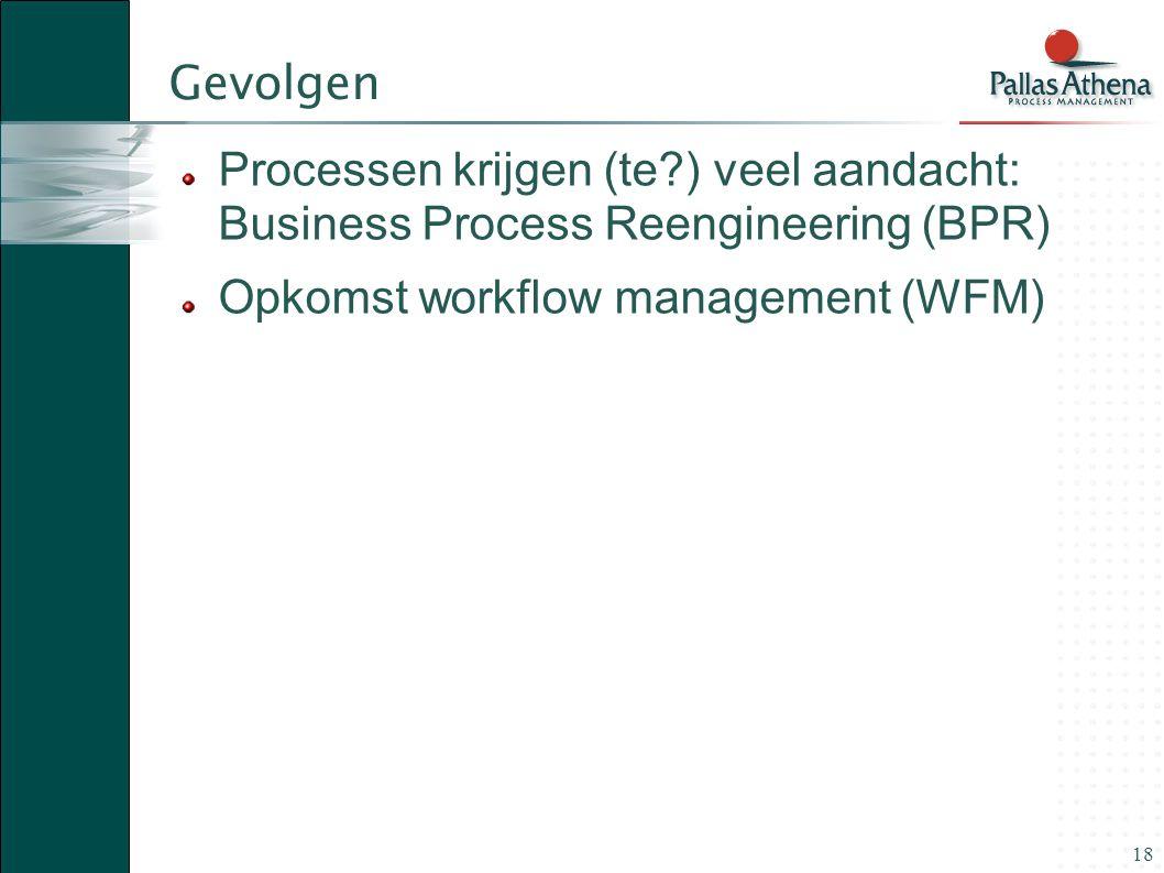 Gevolgen Processen krijgen (te ) veel aandacht: Business Process Reengineering (BPR) Opkomst workflow management (WFM)