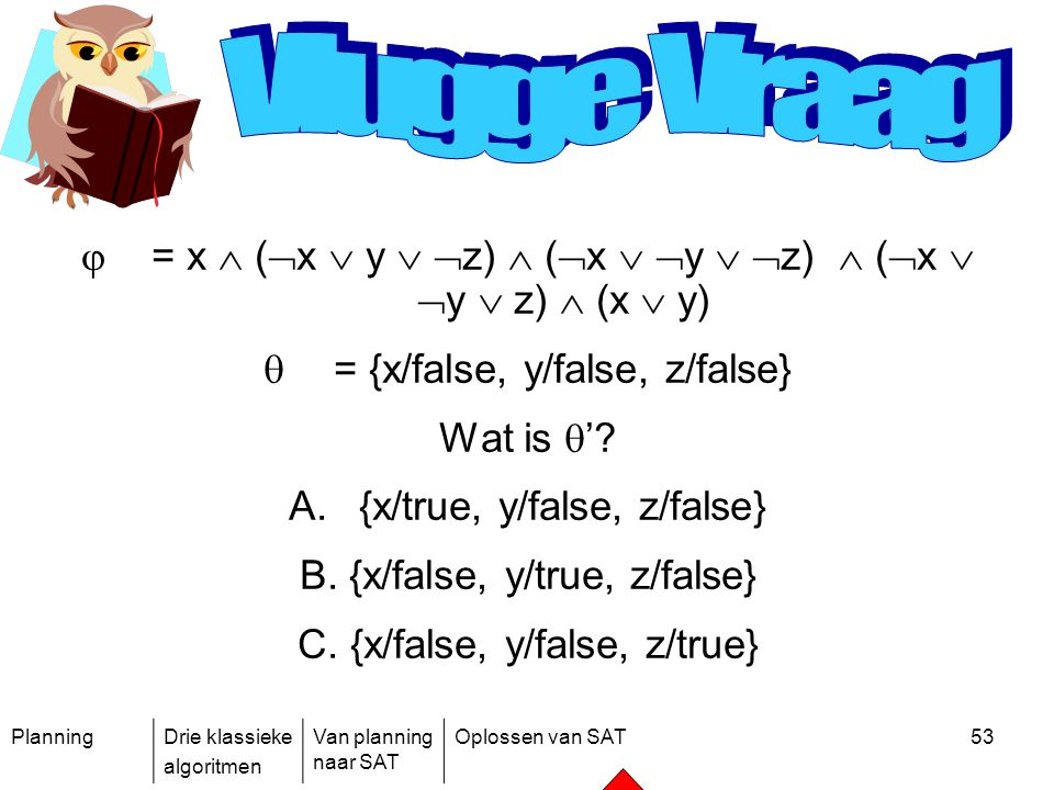 Vlugge Vraag = x  (x  y  z)  (x  y  z)  (x  y  z)  (x  y) = {x/false, y/false, z/false}