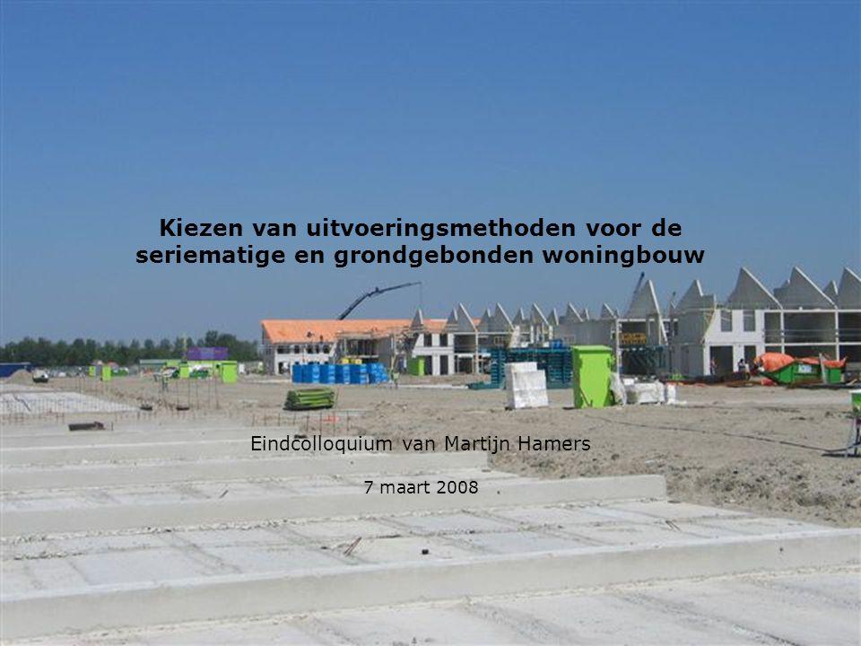 Kiezen van uitvoeringsmethoden voor de seriematige en grondgebonden woningbouw Eindcolloquium van Martijn Hamers 7 maart 2008