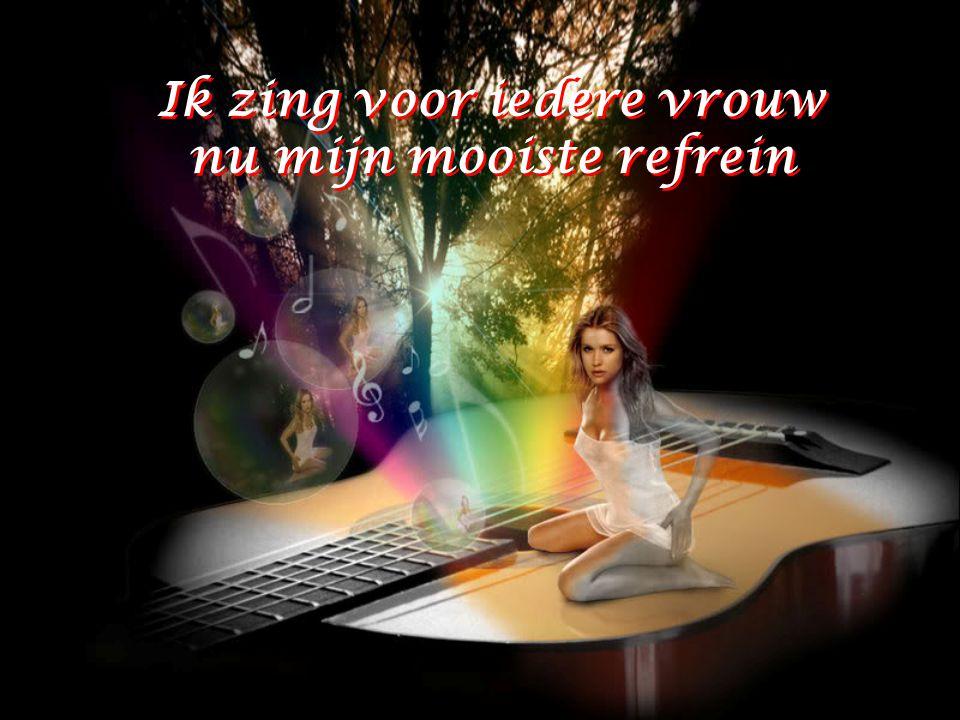 Ik zing voor iedere vrouw nu mijn mooiste refrein