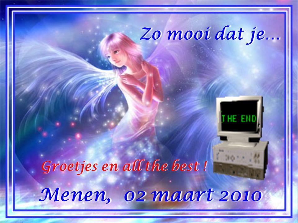 Zo mooi dat je… Groetjes en all the best ! Menen, 02 maart 2010