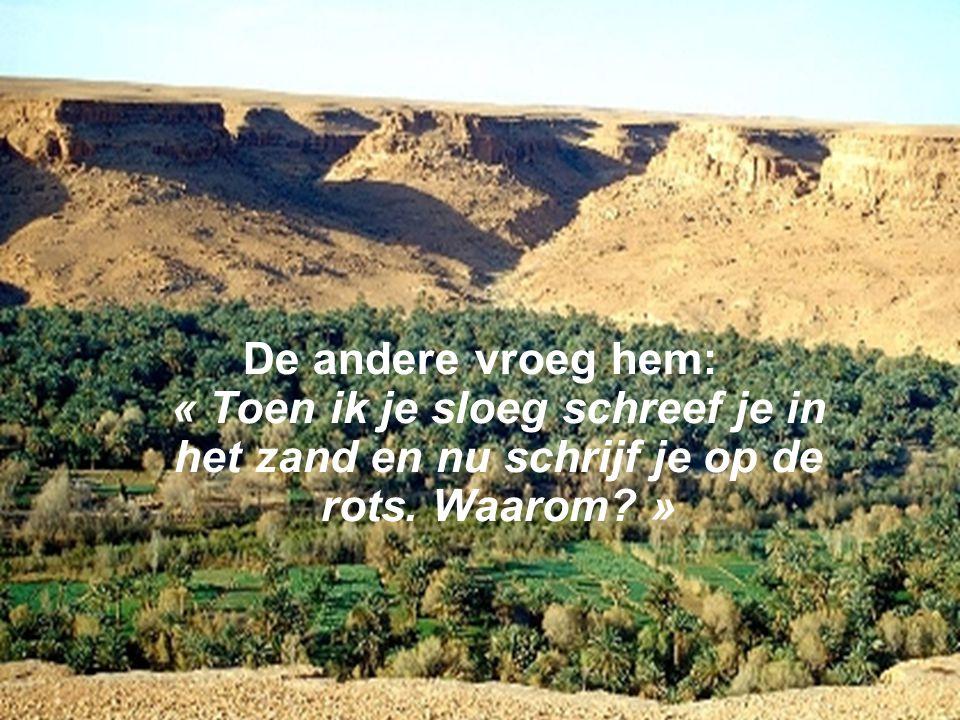 De andere vroeg hem: « Toen ik je sloeg schreef je in het zand en nu schrijf je op de rots.