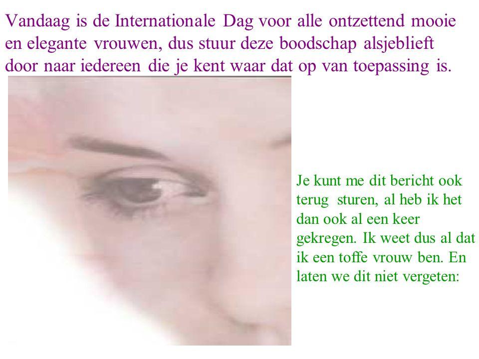 Vandaag is de Internationale Dag voor alle ontzettend mooie en elegante vrouwen, dus stuur deze boodschap alsjeblieft door naar iedereen die je kent waar dat op van toepassing is.