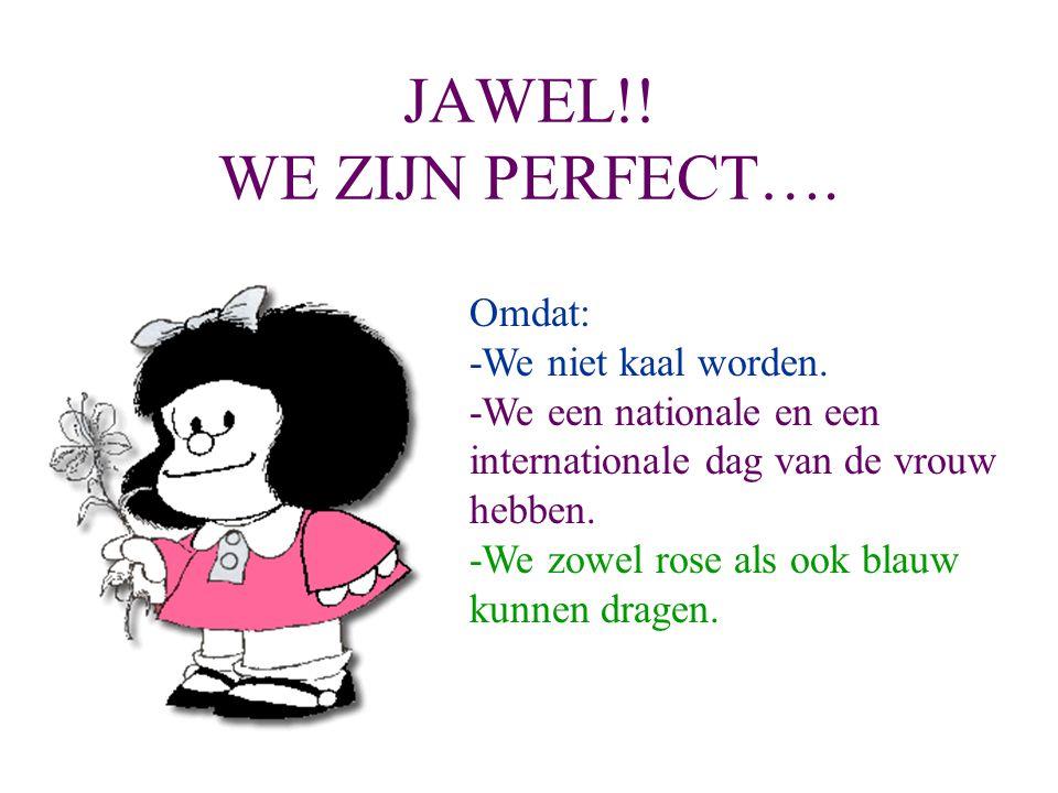 JAWEL!! WE ZIJN PERFECT…. Omdat: -We niet kaal worden.