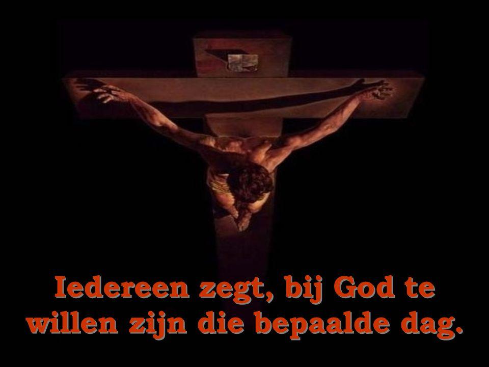 Iedereen zegt, bij God te willen zijn die bepaalde dag.
