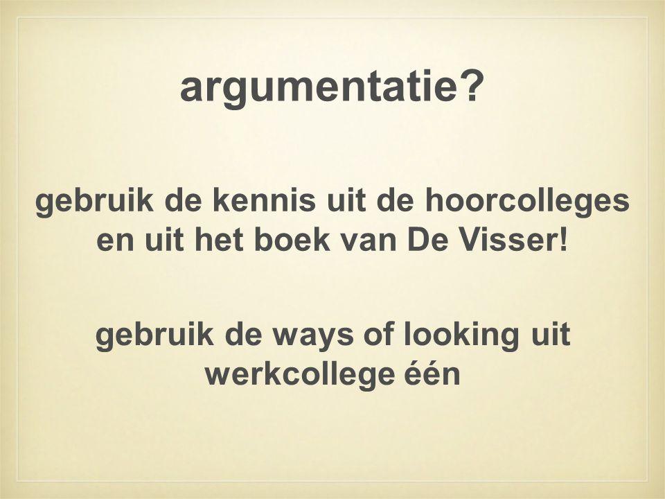 argumentatie. gebruik de kennis uit de hoorcolleges en uit het boek van De Visser.
