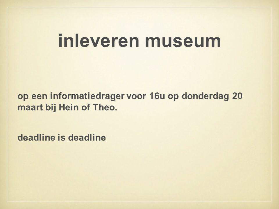 inleveren museum op een informatiedrager voor 16u op donderdag 20 maart bij Hein of Theo.