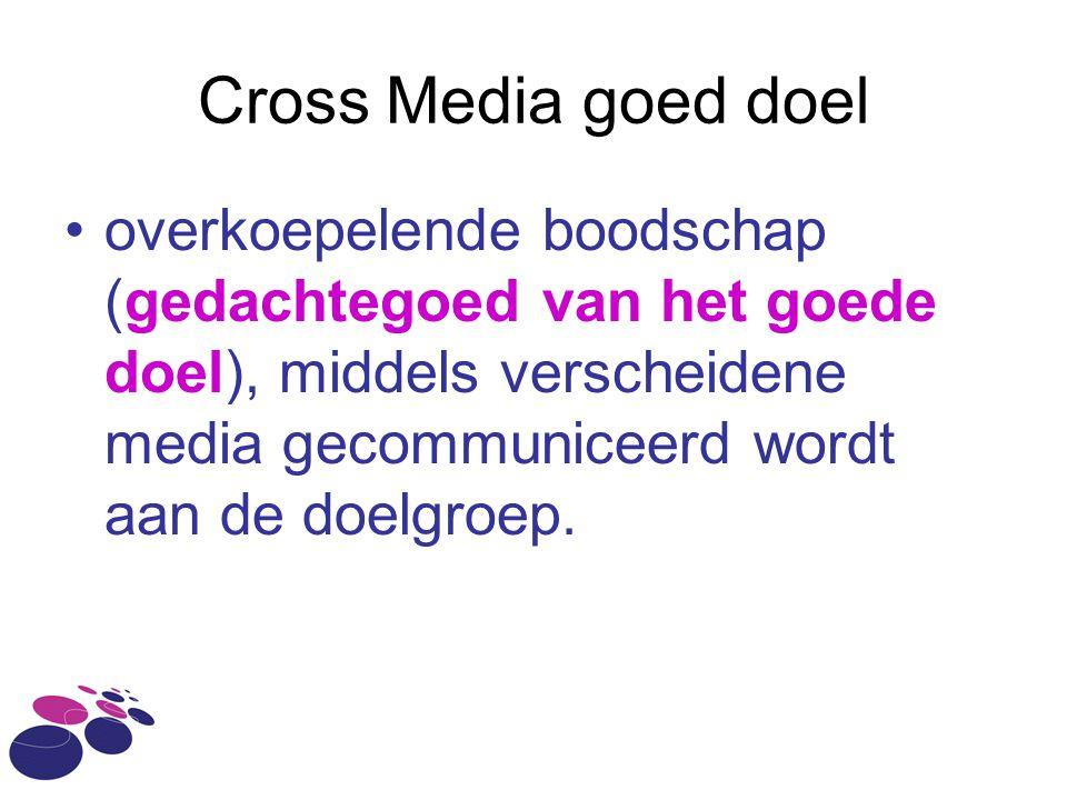 Cross Media goed doel overkoepelende boodschap (gedachtegoed van het goede doel), middels verscheidene media gecommuniceerd wordt aan de doelgroep.