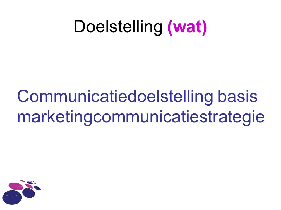 Doelstelling (wat) Communicatiedoelstelling basis marketingcommunicatiestrategie
