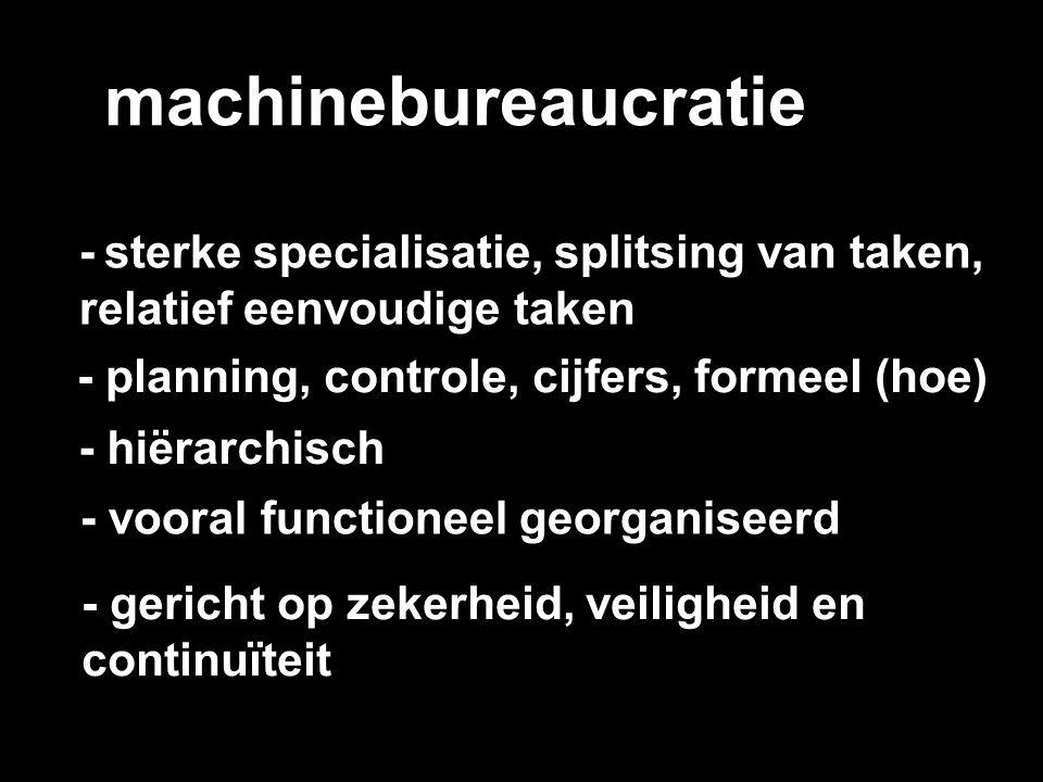 machinebureaucratie - sterke specialisatie, splitsing van taken, relatief eenvoudige taken. - planning, controle, cijfers, formeel (hoe)