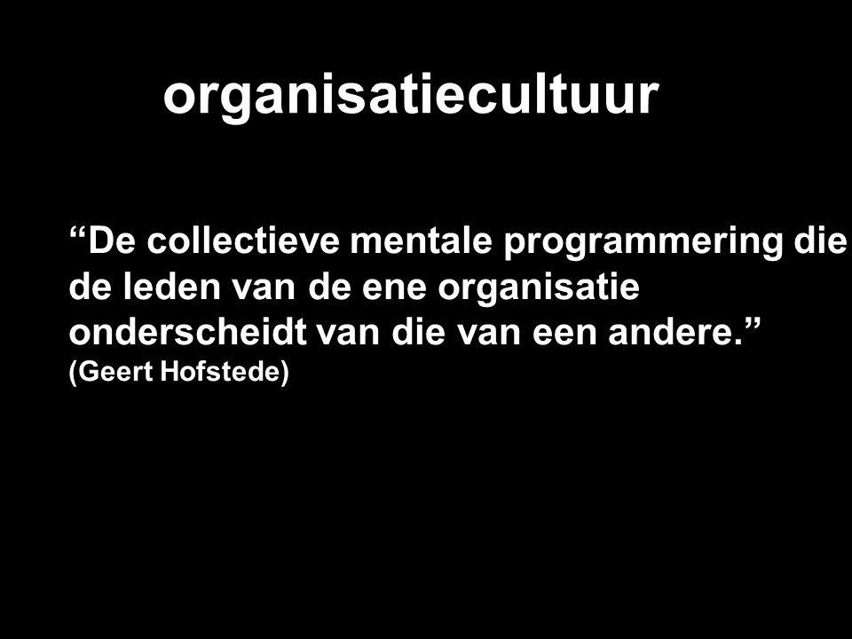 organisatiecultuur De collectieve mentale programmering die de leden van de ene organisatie onderscheidt van die van een andere. (Geert Hofstede)