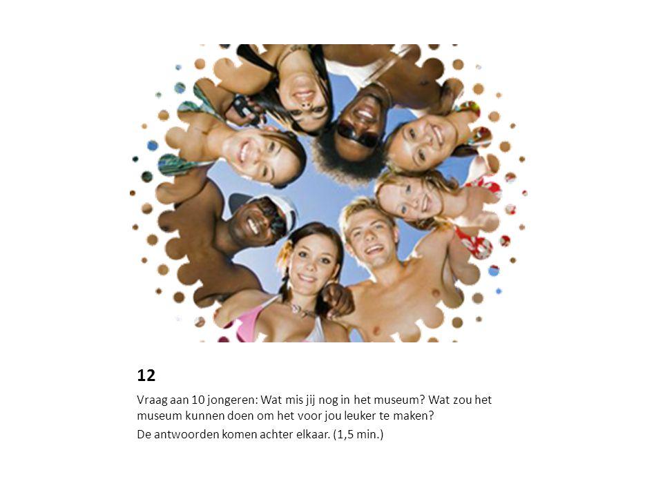 12 Vraag aan 10 jongeren: Wat mis jij nog in het museum Wat zou het museum kunnen doen om het voor jou leuker te maken