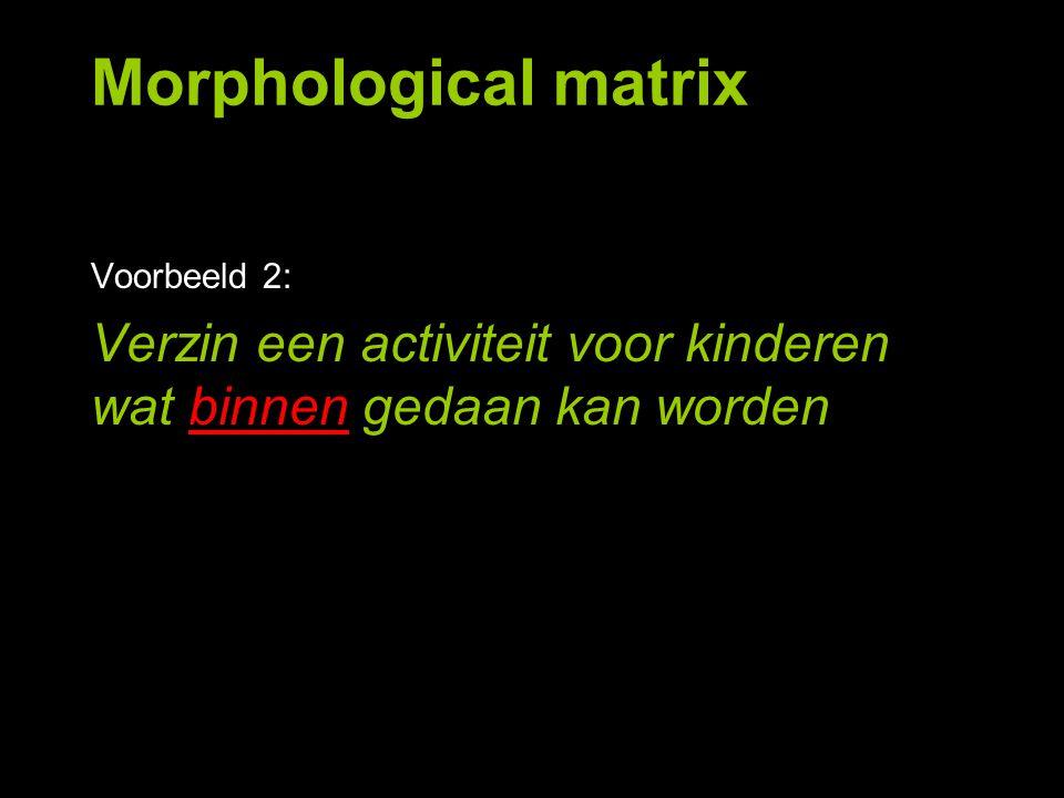 Morphological matrix Voorbeeld 2: Verzin een activiteit voor kinderen wat binnen gedaan kan worden