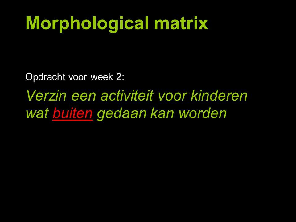 Morphological matrix Opdracht voor week 2: Verzin een activiteit voor kinderen wat buiten gedaan kan worden.