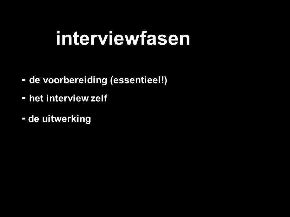 interviewfasen - de voorbereiding (essentieel!) - het interview zelf