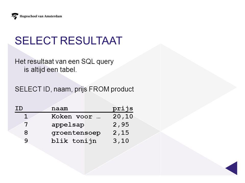 SELECT resultaat Het resultaat van een SQL query is altijd een tabel.