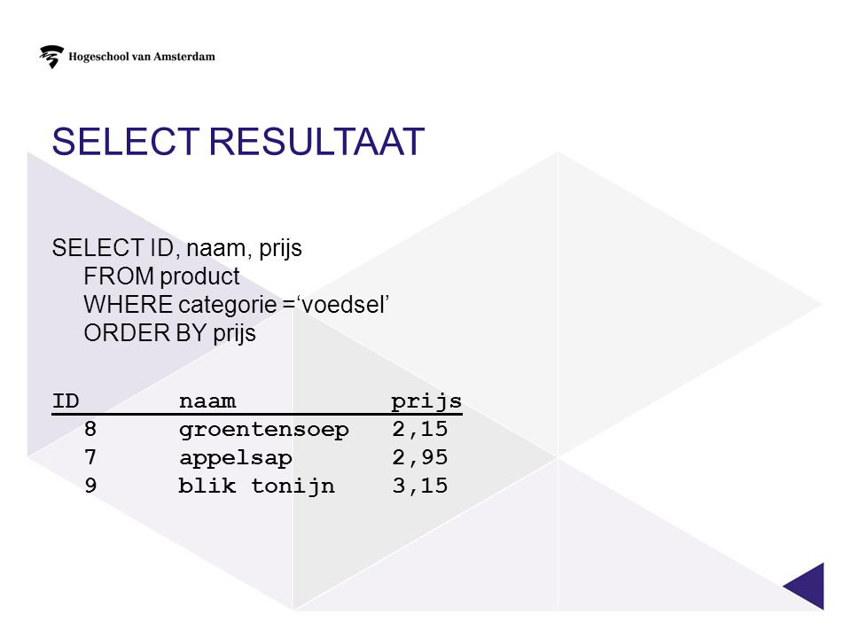 SELECT resultaat SELECT ID, naam, prijs FROM product WHERE categorie ='voedsel' ORDER BY prijs.