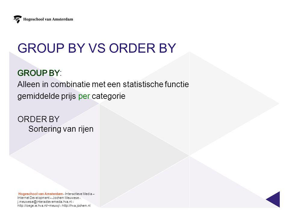GROUP BY vs ORDER BY GROUP BY: Alleen in combinatie met een statistische functie gemiddelde prijs per categorie ORDER BY Sortering van rijen
