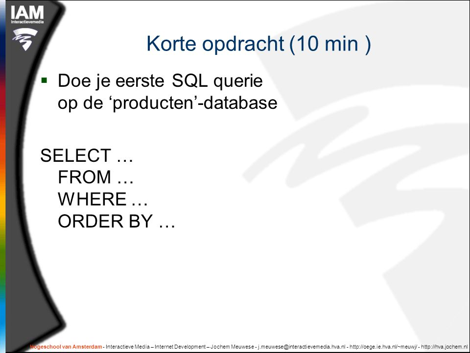 Korte opdracht (10 min ) Doe je eerste SQL querie op de 'producten'-database. SELECT … FROM … WHERE … ORDER BY …