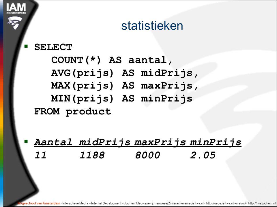 statistieken SELECT COUNT(*) AS aantal, AVG(prijs) AS midPrijs, MAX(prijs) AS maxPrijs, MIN(prijs) AS minPrijs FROM product.