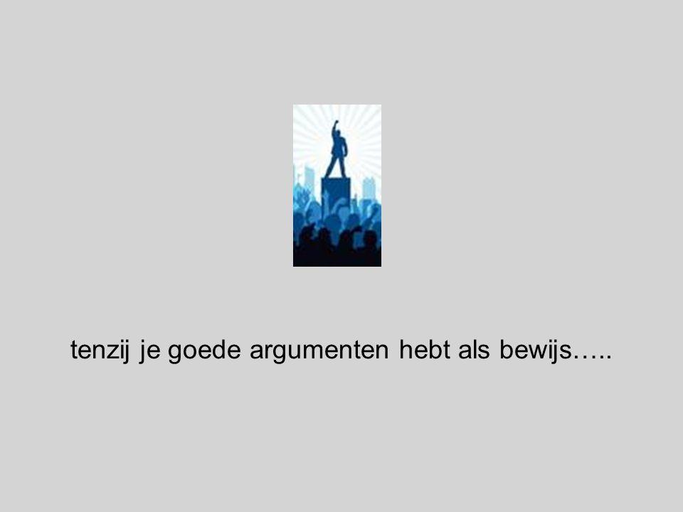 tenzij je goede argumenten hebt als bewijs…..
