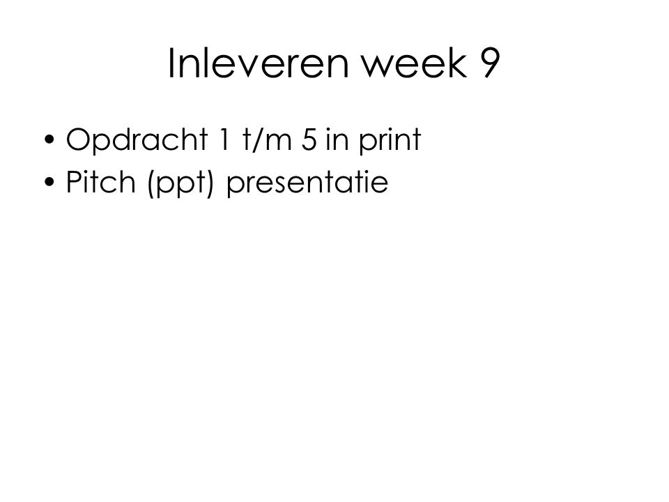 Inleveren week 9 Opdracht 1 t/m 5 in print Pitch (ppt) presentatie