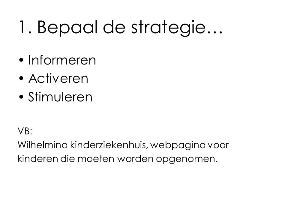 1. Bepaal de strategie… Informeren Activeren Stimuleren VB: