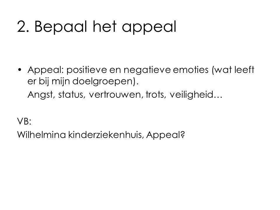 2. Bepaal het appeal Appeal: positieve en negatieve emoties (wat leeft er bij mijn doelgroepen). Angst, status, vertrouwen, trots, veiligheid…