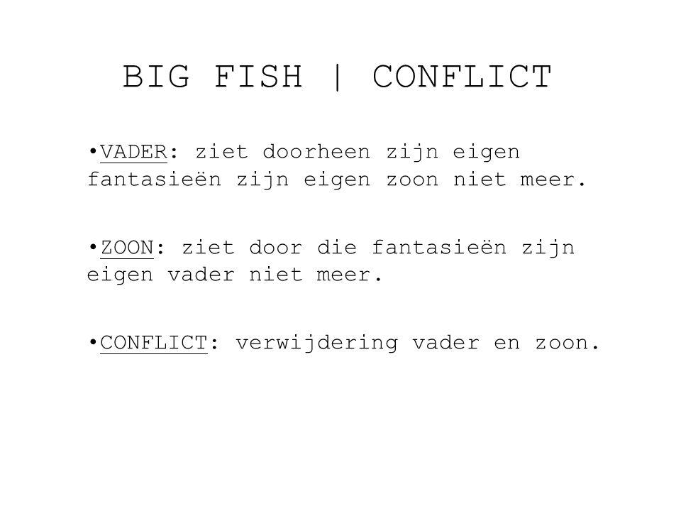 BIG FISH | CONFLICT VADER: ziet doorheen zijn eigen fantasieën zijn eigen zoon niet meer. ZOON: ziet door die fantasieën zijn eigen vader niet meer.