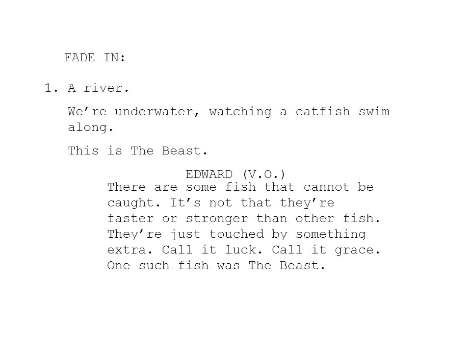 FADE IN: A river. We're underwater, watching a catfish swim along. This is The Beast. EDWARD (V.O.)