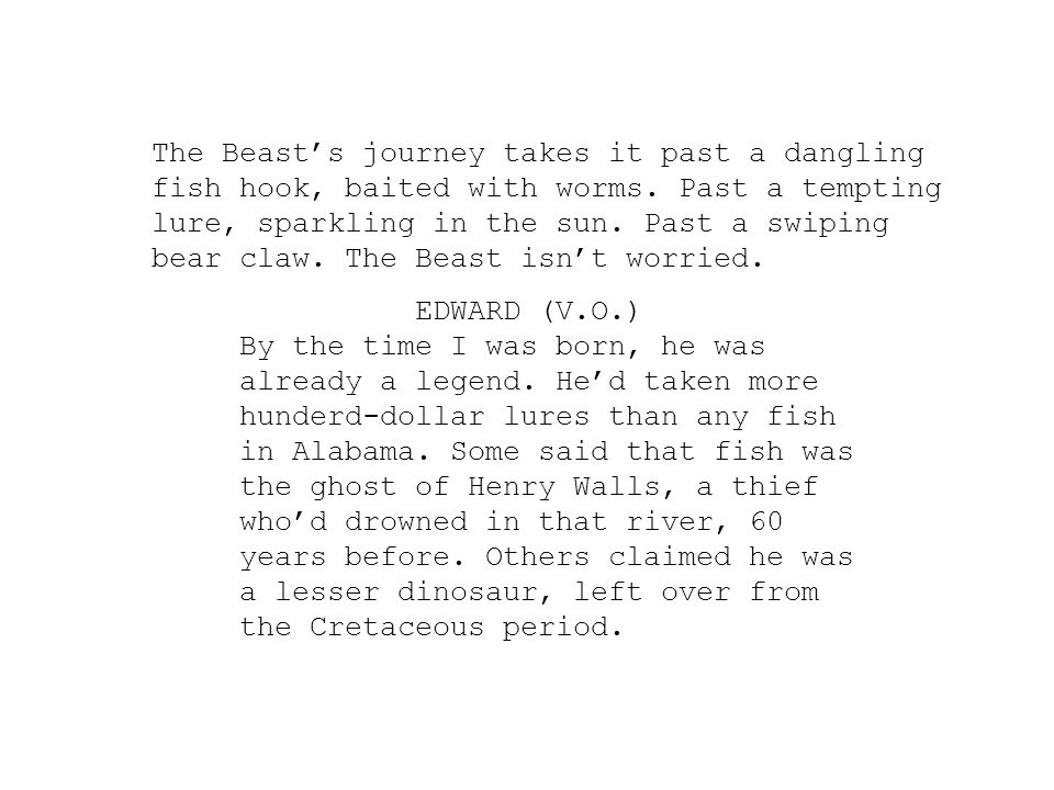 The Beast's journey takes it past a dangling fish hook, baited with worms. Past a tempting lure, sparkling in the sun. Past a swiping bear claw. The Beast isn't worried.