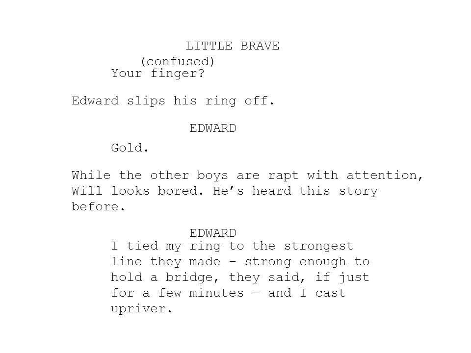 LITTLE BRAVE (confused) Your finger Edward slips his ring off. EDWARD. Gold.