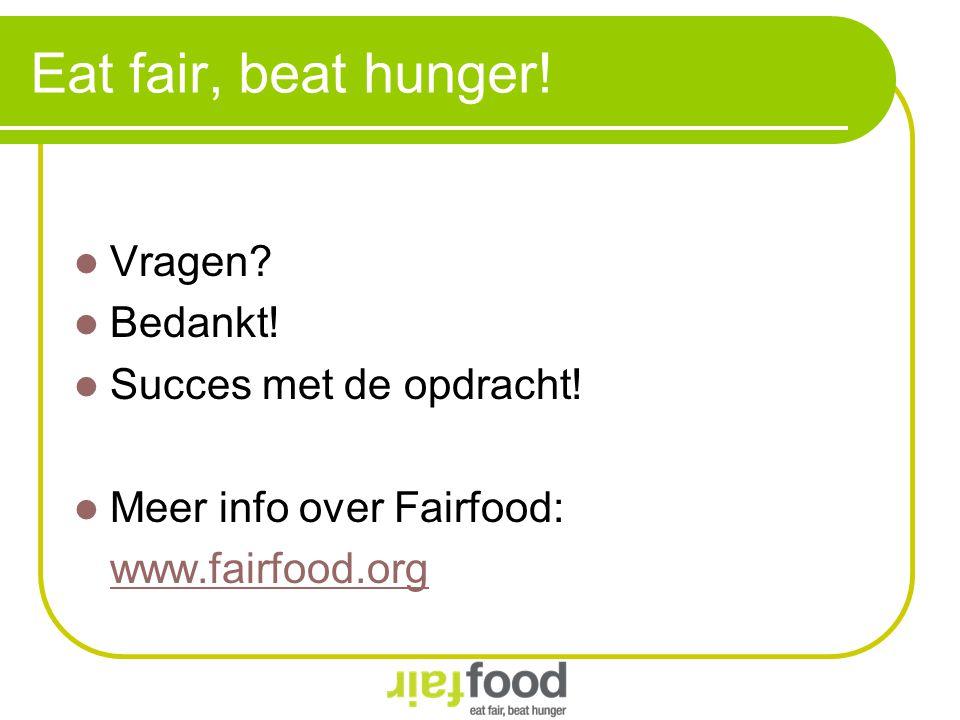 Eat fair, beat hunger! Vragen Bedankt! Succes met de opdracht!