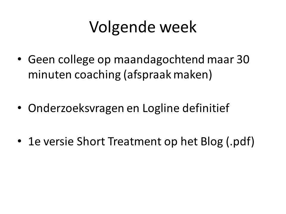 Volgende week Geen college op maandagochtend maar 30 minuten coaching (afspraak maken) Onderzoeksvragen en Logline definitief.