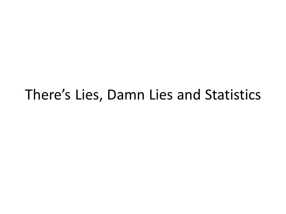 There's Lies, Damn Lies and Statistics