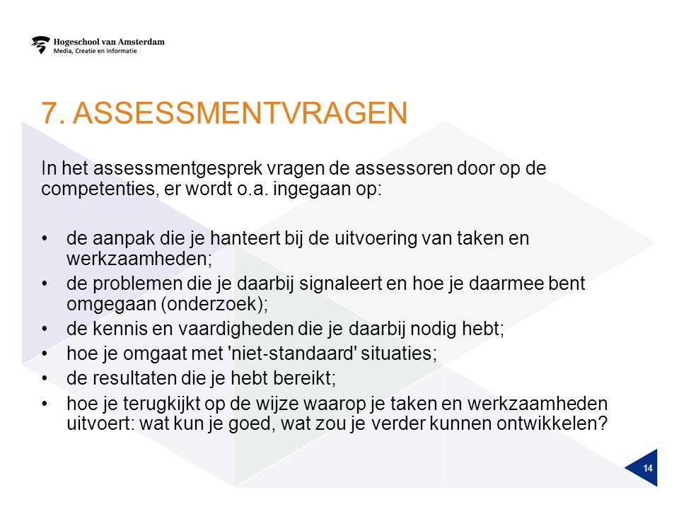 7. Assessmentvragen In het assessmentgesprek vragen de assessoren door op de competenties, er wordt o.a. ingegaan op: