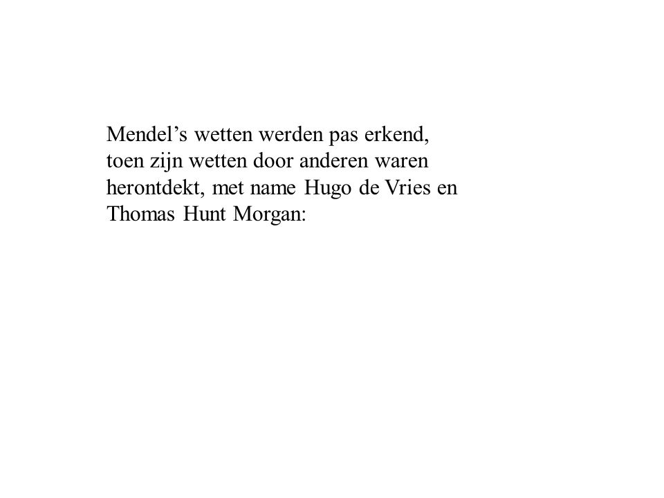 Mendel's wetten werden pas erkend, toen zijn wetten door anderen waren herontdekt, met name Hugo de Vries en Thomas Hunt Morgan: