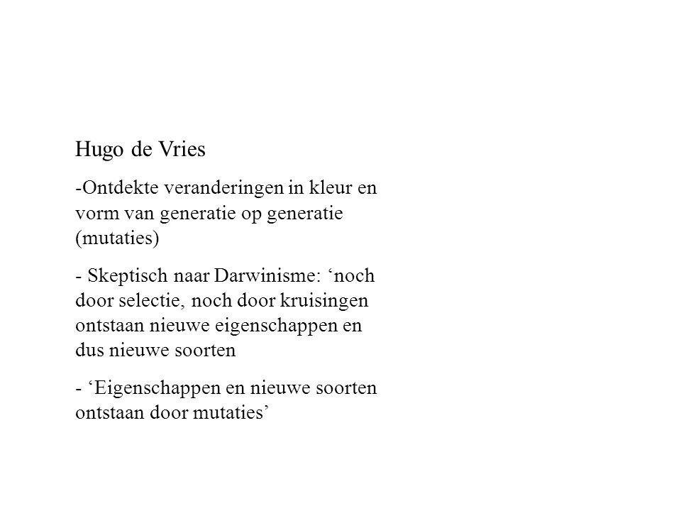 Hugo de Vries Ontdekte veranderingen in kleur en vorm van generatie op generatie (mutaties)