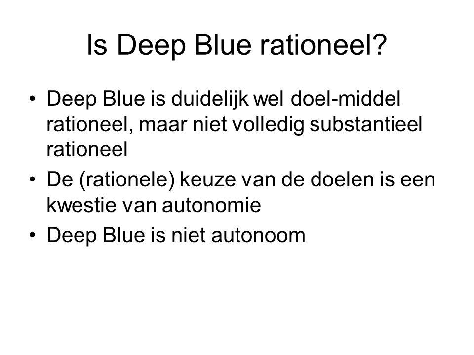 Is Deep Blue rationeel Deep Blue is duidelijk wel doel-middel rationeel, maar niet volledig substantieel rationeel.