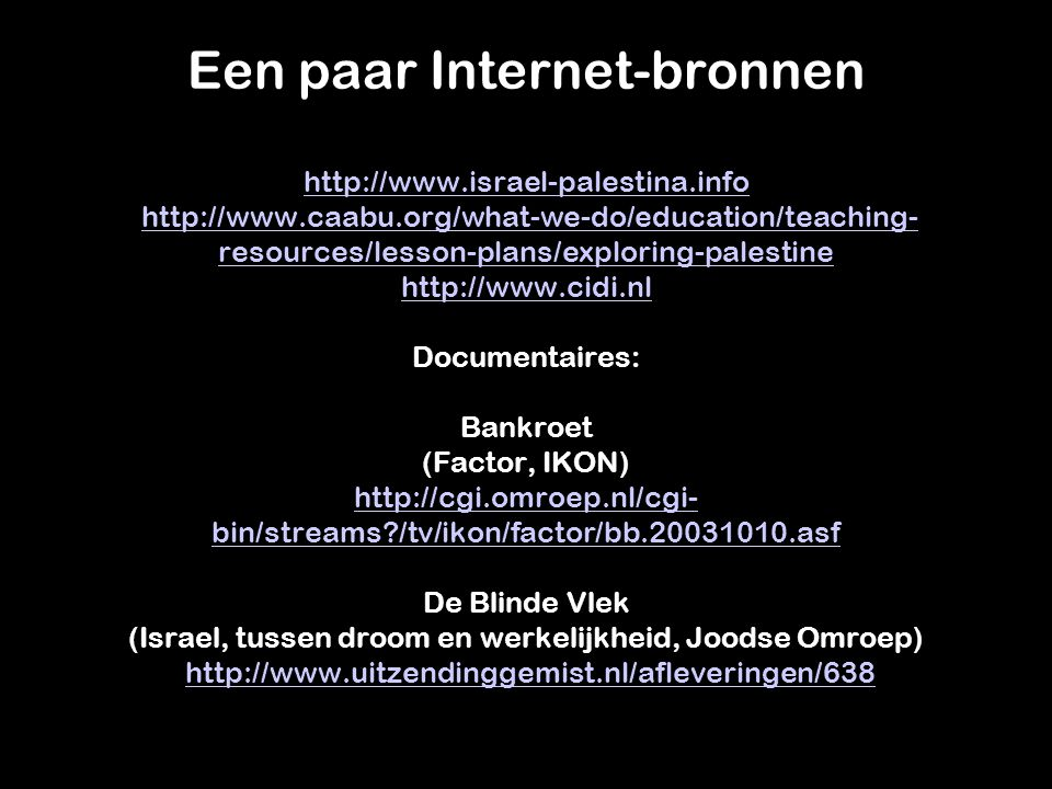 Een paar Internet-bronnen http://www.israel-palestina.info http://www.caabu.org/what-we-do/education/teaching-resources/lesson-plans/exploring-palestine http://www.cidi.nl Documentaires: Bankroet (Factor, IKON) http://cgi.omroep.nl/cgi-bin/streams /tv/ikon/factor/bb.20031010.asf De Blinde Vlek (Israel, tussen droom en werkelijkheid, Joodse Omroep) http://www.uitzendinggemist.nl/afleveringen/638