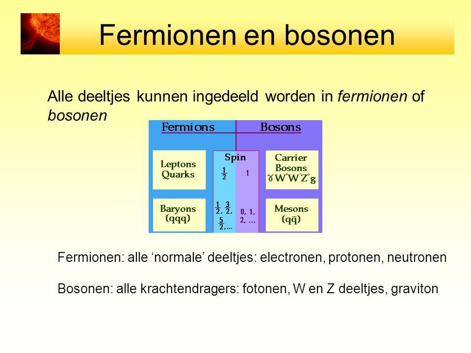 Fermionen en bosonen Alle deeltjes kunnen ingedeeld worden in fermionen of bosonen.